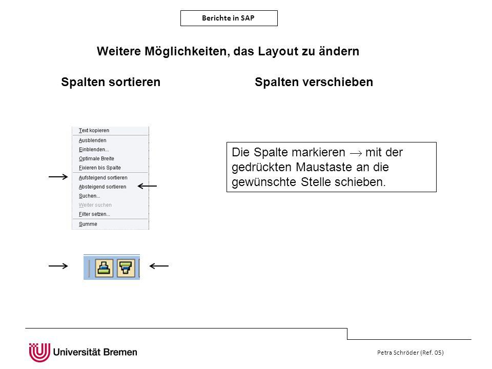 Berichte in SAP Petra Schröder (Ref. 05) Weitere Möglichkeiten, das Layout zu ändern Spalten sortieren Die Spalte markieren mit der gedrückten Maustas