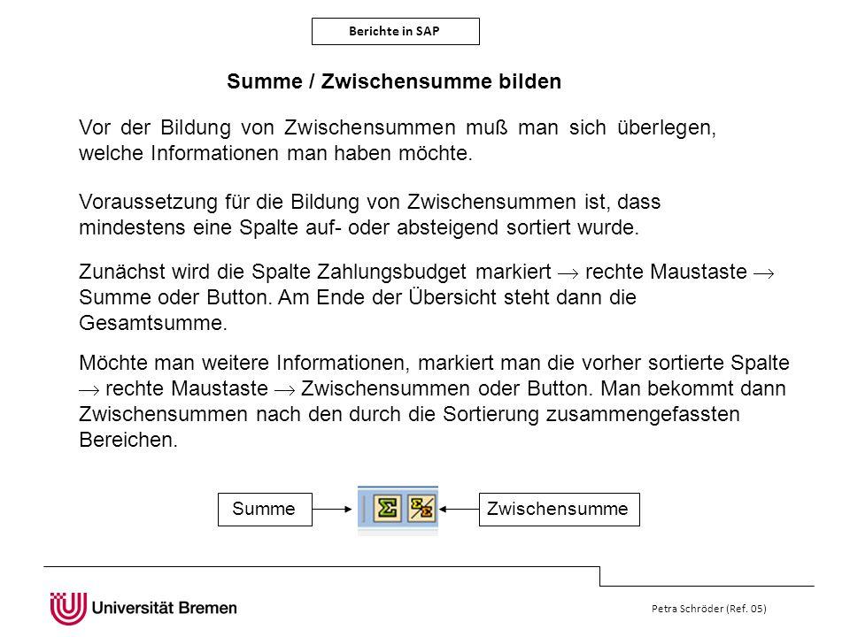 Berichte in SAP Petra Schröder (Ref. 05) Summe / Zwischensumme bilden Vor der Bildung von Zwischensummen muß man sich überlegen, welche Informationen