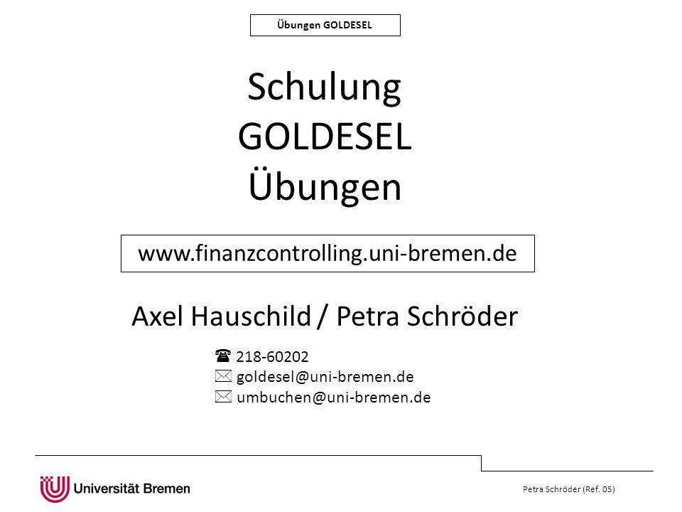 Übungen GOLDESEL Petra Schröder (Ref. 05) Schulung GOLDESEL Übungen Axel Hauschild / Petra Schröder www.finanzcontrolling.uni-bremen.de 218-60202 gold
