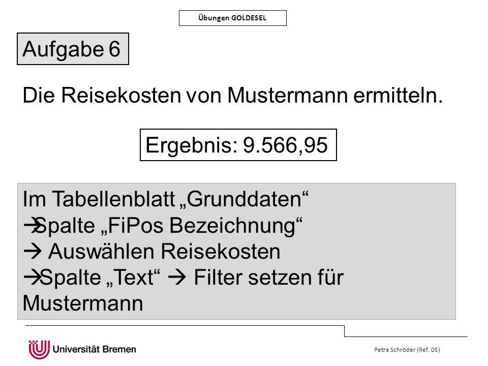 Petra Schröder (Ref. 05) Übungen GOLDESEL Aufgabe 6 Die Reisekosten von Mustermann ermitteln. Ergebnis: 9.566,95 Im Tabellenblatt Grunddaten Spalte Fi