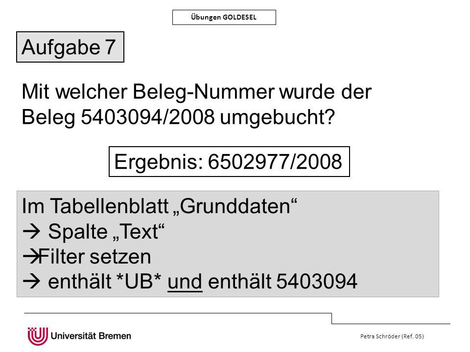 Petra Schröder (Ref. 05) Übungen GOLDESEL Aufgabe 7 Mit welcher Beleg-Nummer wurde der Beleg 5403094/2008 umgebucht? Ergebnis: 6502977/2008 Im Tabelle