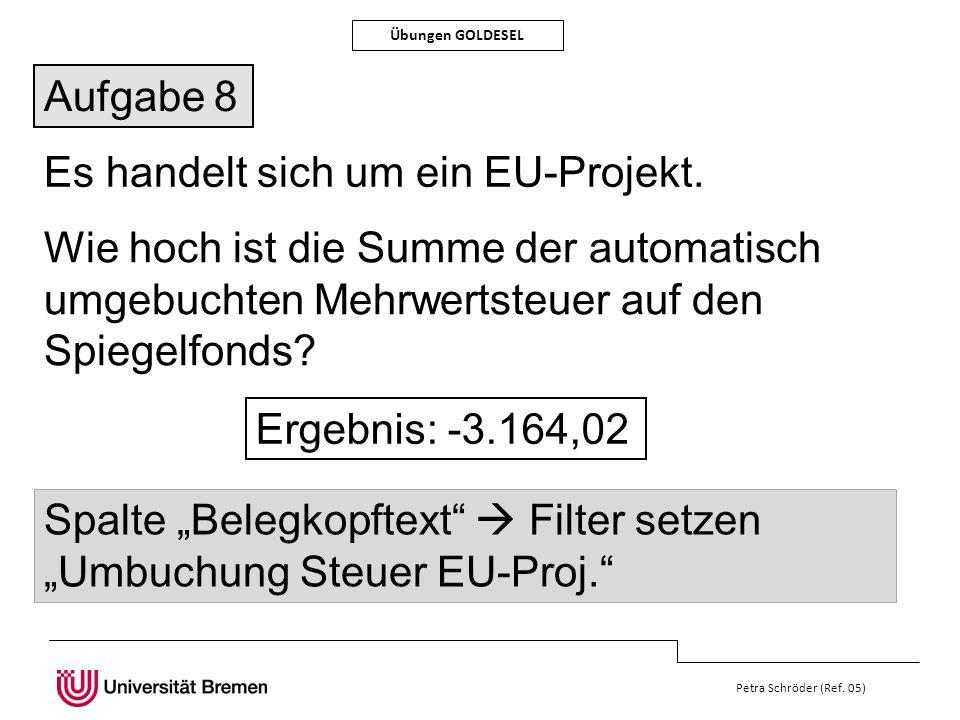 Petra Schröder (Ref. 05) Übungen GOLDESEL Aufgabe 8 Es handelt sich um ein EU-Projekt. Wie hoch ist die Summe der automatisch umgebuchten Mehrwertsteu