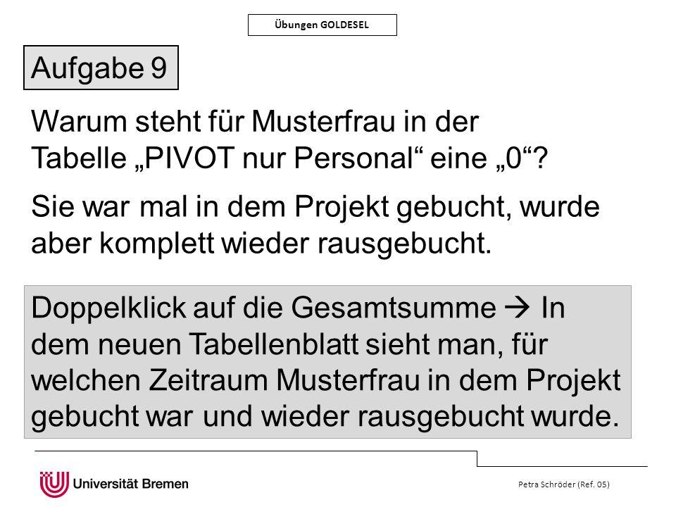 Petra Schröder (Ref. 05) Übungen GOLDESEL Aufgabe 9 Warum steht für Musterfrau in der Tabelle PIVOT nur Personal eine 0? Sie war mal in dem Projekt ge