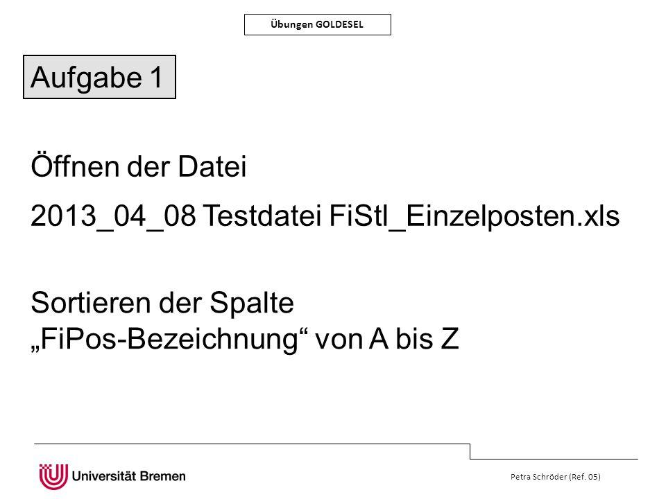 Petra Schröder (Ref. 05) Übungen GOLDESEL Öffnen der Datei 2013_04_08 Testdatei FiStl_Einzelposten.xls Sortieren der Spalte FiPos-Bezeichnung von A bi