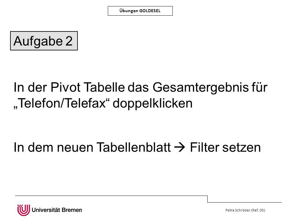 Petra Schröder (Ref. 05) Übungen GOLDESEL In der Pivot Tabelle das Gesamtergebnis für Telefon/Telefax doppelklicken In dem neuen Tabellenblatt Filter