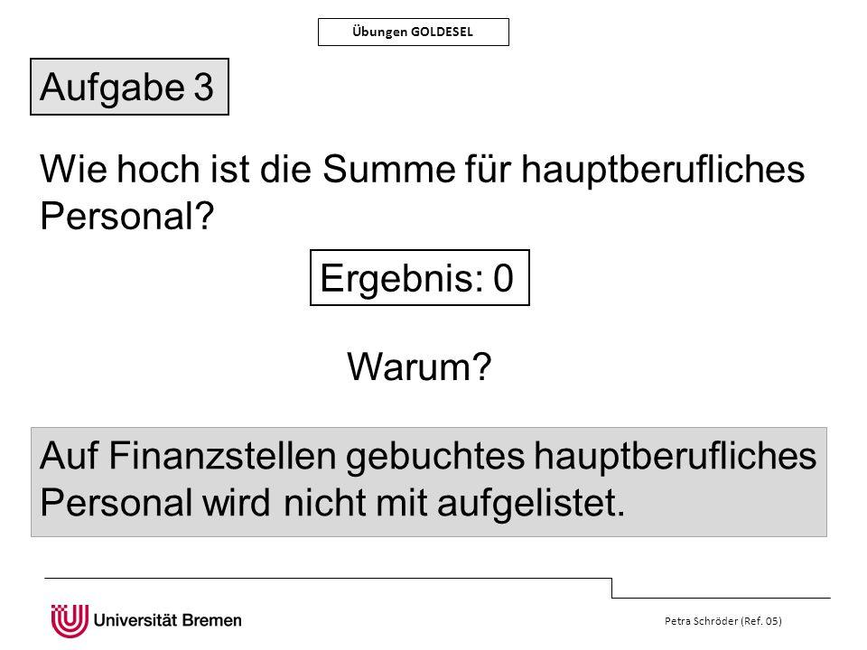 Petra Schröder (Ref. 05) Übungen GOLDESEL Aufgabe 3 Wie hoch ist die Summe für hauptberufliches Personal? Ergebnis: 0 Auf Finanzstellen gebuchtes haup
