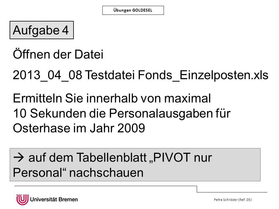 Petra Schröder (Ref. 05) Übungen GOLDESEL Öffnen der Datei 2013_04_08 Testdatei Fonds_Einzelposten.xls Ermitteln Sie innerhalb von maximal 10 Sekunden