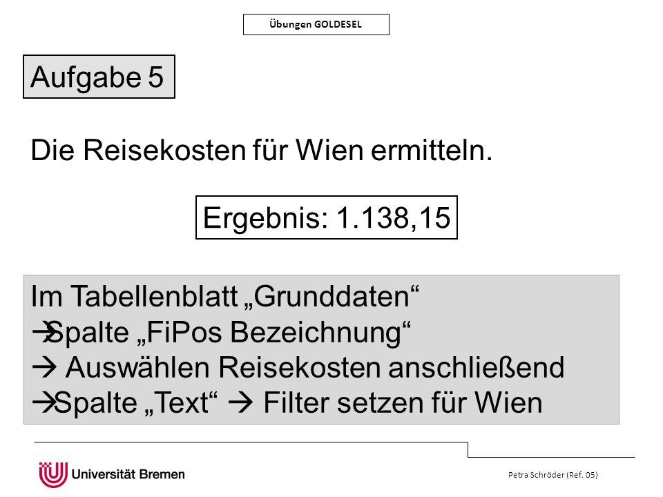 Petra Schröder (Ref. 05) Übungen GOLDESEL Die Reisekosten für Wien ermitteln. Ergebnis: 1.138,15 Im Tabellenblatt Grunddaten Spalte FiPos Bezeichnung