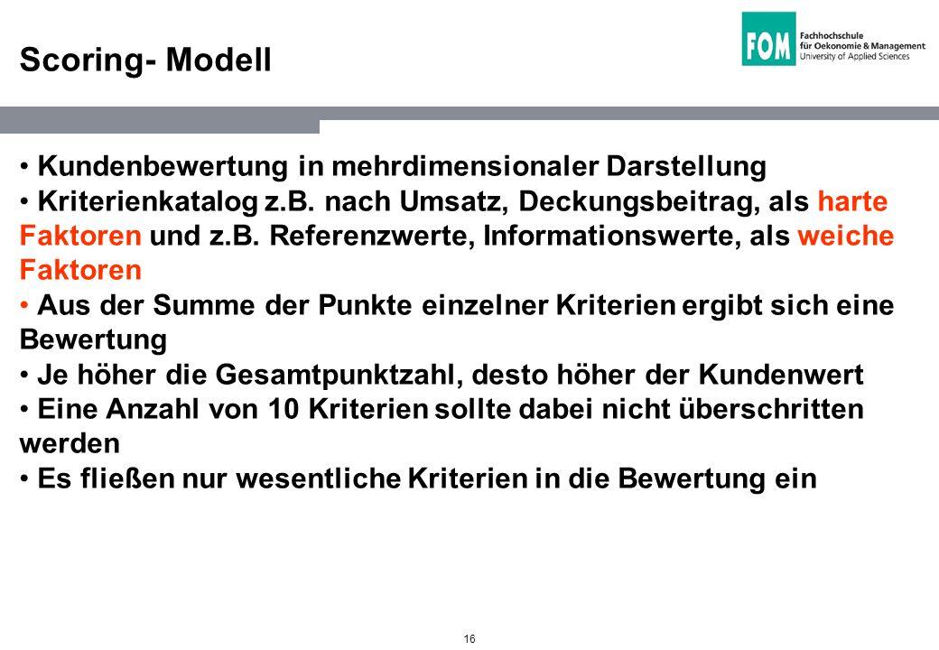 16 Scoring- Modell Kundenbewertung in mehrdimensionaler Darstellung Kriterienkatalog z.B. nach Umsatz, Deckungsbeitrag, als harte Faktoren und z.B. Re