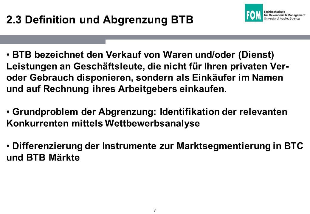 7 2.3 Definition und Abgrenzung BTB BTB bezeichnet den Verkauf von Waren und/oder (Dienst) Leistungen an Geschäftsleute, die nicht für Ihren privaten