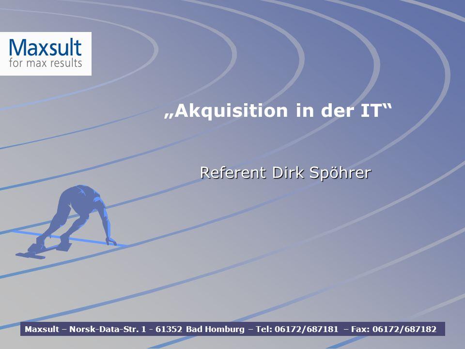 Referent Dirk Spöhrer Maxsult – Norsk-Data-Str. 1 - 61352 Bad Homburg – Tel: 06172/687181 – Fax: 06172/687182 Akquisition in der IT