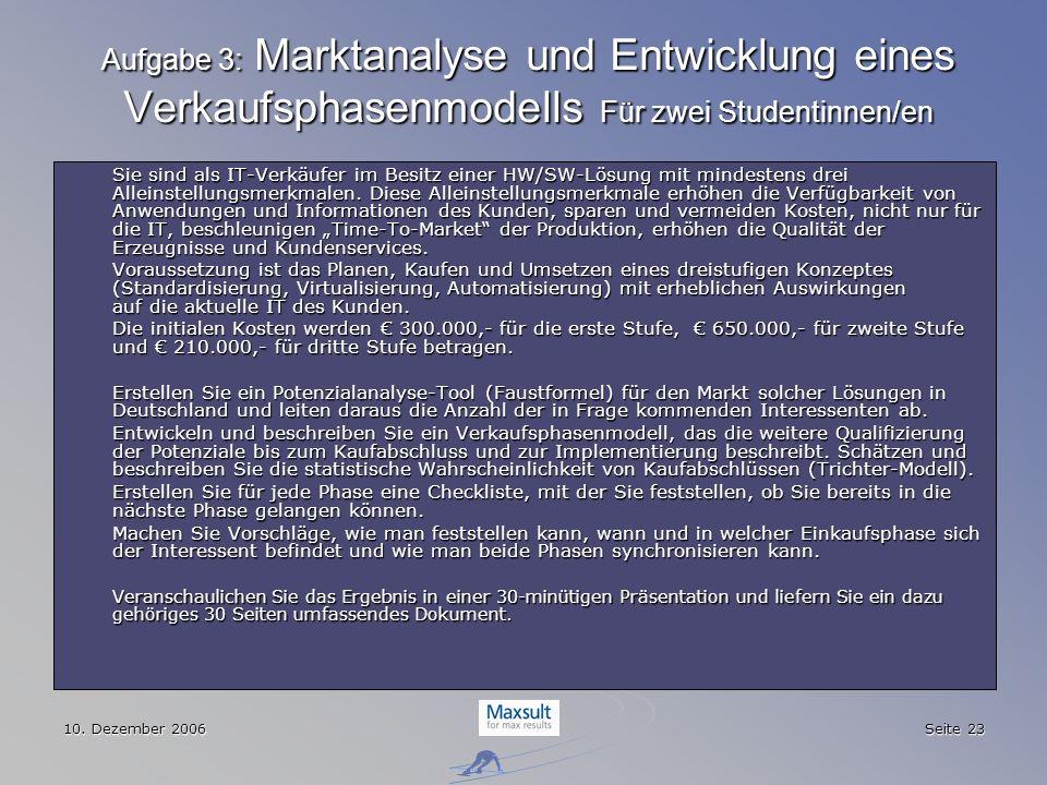 10. Dezember 2006 Seite 23 Aufgabe 3: Marktanalyse und Entwicklung eines Verkaufsphasenmodells Für zwei Studentinnen/en Sie sind als IT-Verkäufer im B
