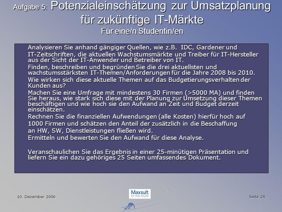 10. Dezember 2006 Seite 25 Aufgabe 5: Potenzialeinschätzung zur Umsatzplanung für zukünftige IT-Märkte Für eine/n Studentin/en Analysieren Sie anhand