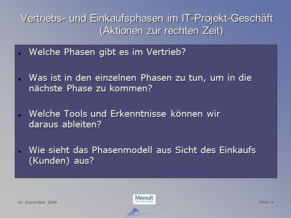 10. Dezember 2006 Seite 9 Vertriebs- und Einkaufsphasen im IT-Projekt-Geschäft (Aktionen zur rechten Zeit) Welche Phasen gibt es im Vertrieb? Welche P