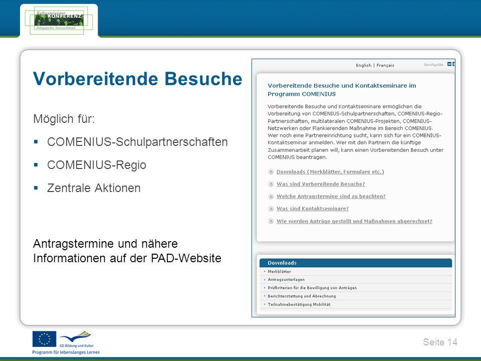 Seite 14 Vorbereitende Besuche Möglich für: COMENIUS-Schulpartnerschaften COMENIUS-Regio Zentrale Aktionen Antragstermine und nähere Informationen auf der PAD-Website