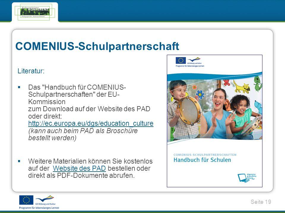 Seite 19 COMENIUS-Schulpartnerschaft Literatur: Das Handbuch für COMENIUS- Schulpartnerschaften der EU- Kommission zum Download auf der Website des PAD oder direkt: http://ec.europa.eu/dgs/education_culture (kann auch beim PAD als Broschüre bestellt werden) http://ec.europa.eu/dgs/education_culture Weitere Materialien können Sie kostenlos auf der Website des PAD bestellen oder direkt als PDF-Dokumente abrufen.Website des PAD