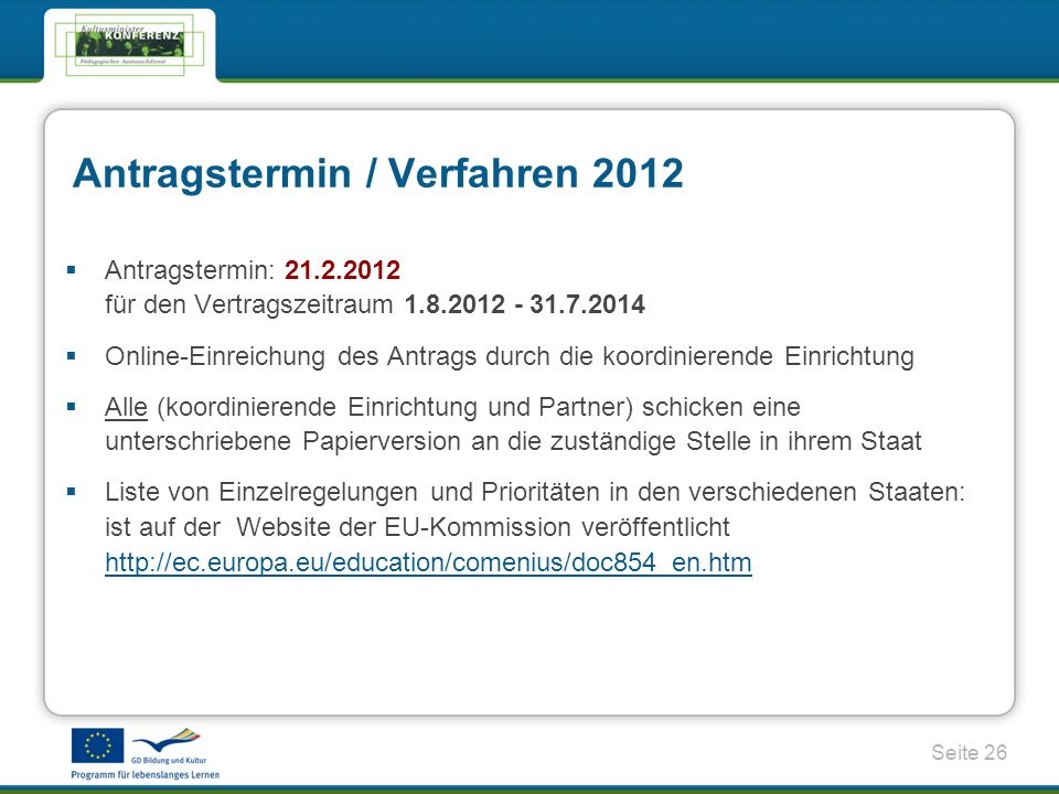 Seite 26 Antragstermin / Verfahren 2012 Antragstermin: 21.2.2012 für den Vertragszeitraum 1.8.2012 - 31.7.2014 Online-Einreichung des Antrags durch die koordinierende Einrichtung Alle (koordinierende Einrichtung und Partner) schicken eine unterschriebene Papierversion an die zuständige Stelle in ihrem Staat Liste von Einzelregelungen und Prioritäten in den verschiedenen Staaten: ist auf der Website der EU-Kommission veröffentlicht http://ec.europa.eu/education/comenius/doc854_en.htm http://ec.europa.eu/education/comenius/doc854_en.htm