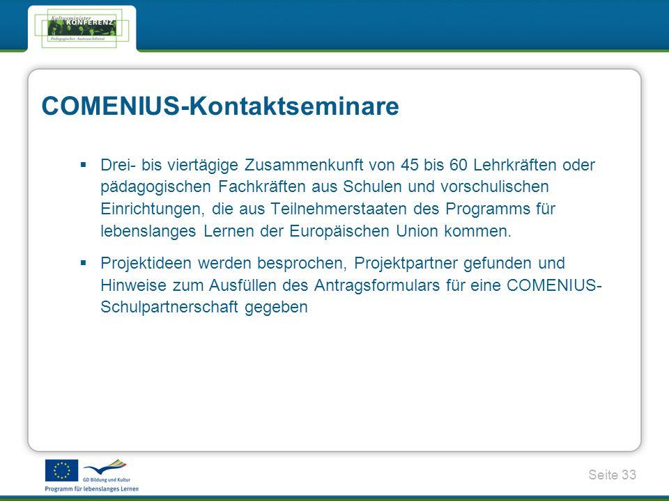 Seite 33 COMENIUS-Kontaktseminare Drei- bis viertägige Zusammenkunft von 45 bis 60 Lehrkräften oder pädagogischen Fachkräften aus Schulen und vorschulischen Einrichtungen, die aus Teilnehmerstaaten des Programms für lebenslanges Lernen der Europäischen Union kommen.