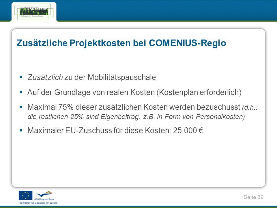 Seite 39 Zusätzliche Projektkosten bei COMENIUS-Regio Zusätzlich zu der Mobilitätspauschale Auf der Grundlage von realen Kosten (Kostenplan erforderlich) Maximal 75% dieser zusätzlichen Kosten werden bezuschusst (d.h.: die restlichen 25% sind Eigenbeitrag, z.B.