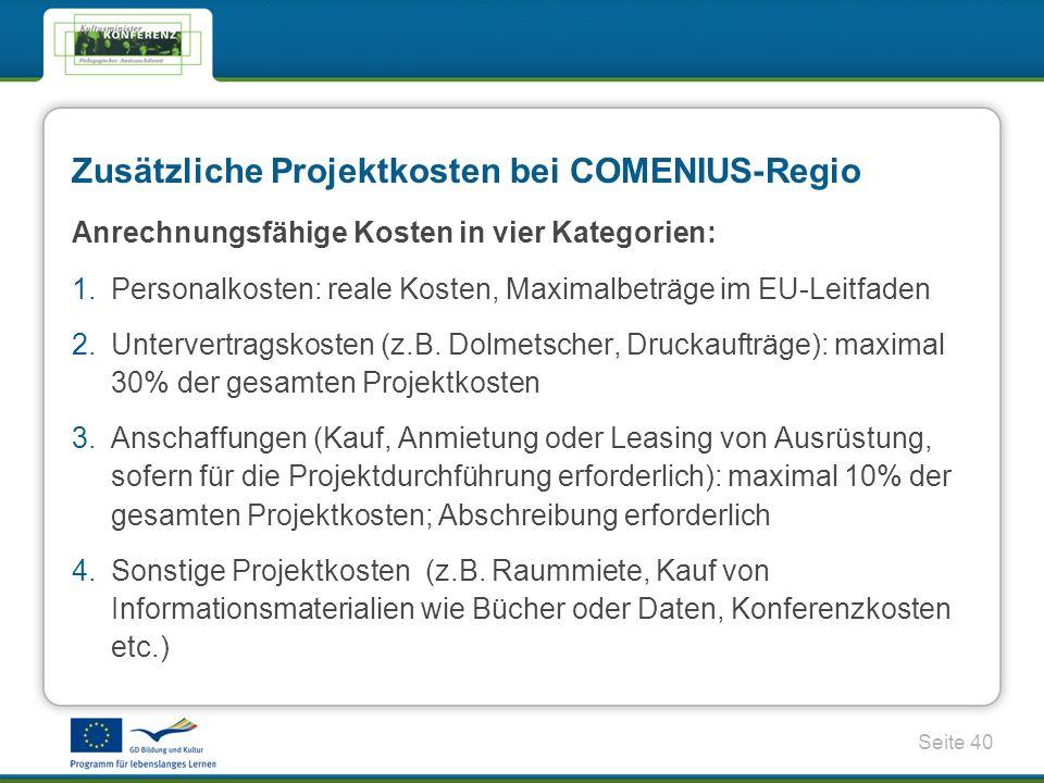 Seite 40 Zusätzliche Projektkosten bei COMENIUS-Regio Anrechnungsfähige Kosten in vier Kategorien: 1.Personalkosten: reale Kosten, Maximalbeträge im EU-Leitfaden 2.Untervertragskosten (z.B.