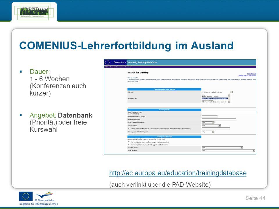 Seite 44 http://ec.europa.eu/education/trainingdatabase (auch verlinkt über die PAD-Website) Dauer: 1 - 6 Wochen (Konferenzen auch kürzer) Angebot: Datenbank (Priorität) oder freie Kurswahl COMENIUS-Lehrerfortbildung im Ausland