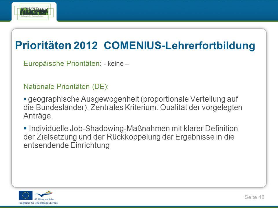 Seite 48 Prioritäten 2012 COMENIUS-Lehrerfortbildung Europäische Prioritäten : - keine – Nationale Prioritäten (DE): geographische Ausgewogenheit (proportionale Verteilung auf die Bundesländer).