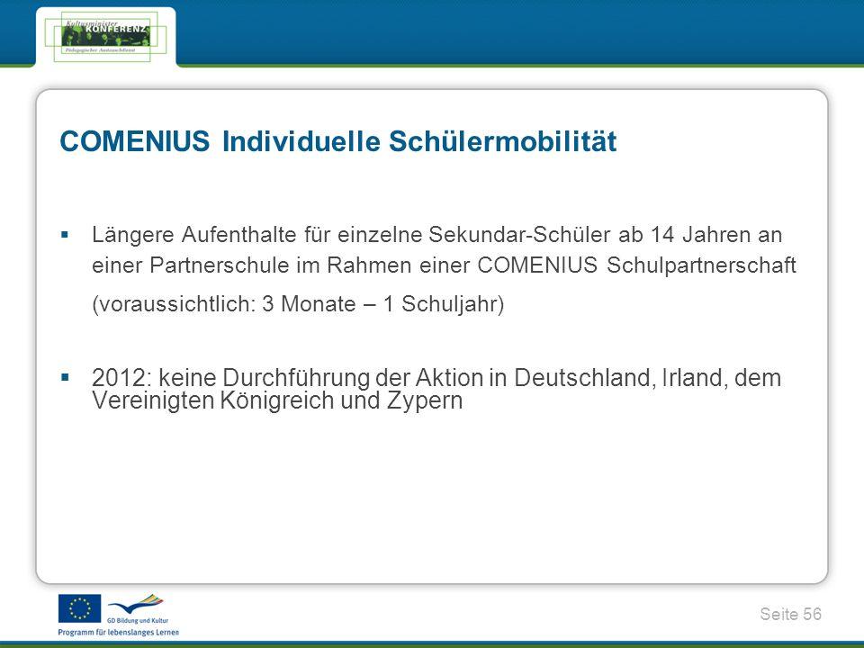 Seite 56 COMENIUS Individuelle Schülermobilität Längere Aufenthalte für einzelne Sekundar-Schüler ab 14 Jahren an einer Partnerschule im Rahmen einer COMENIUS Schulpartnerschaft (voraussichtlich: 3 Monate – 1 Schuljahr) 2012: keine Durchführung der Aktion in Deutschland, Irland, dem Vereinigten Königreich und Zypern