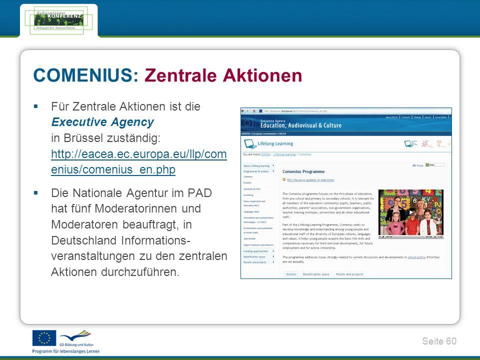 Seite 60 COMENIUS: Zentrale Aktionen Für Zentrale Aktionen ist die Executive Agency in Brüssel zuständig: http://eacea.ec.europa.eu/llp/com enius/comenius_en.php http://eacea.ec.europa.eu/llp/com enius/comenius_en.php Die Nationale Agentur im PAD hat fünf Moderatorinnen und Moderatoren beauftragt, in Deutschland Informations- veranstaltungen zu den zentralen Aktionen durchzuführen.