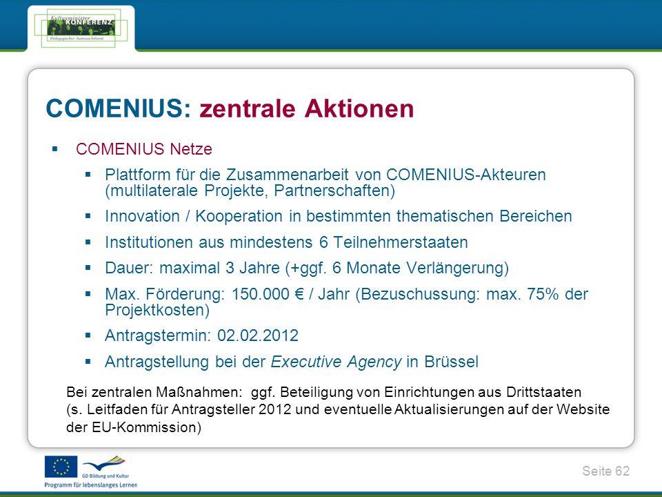 Seite 62 COMENIUS Netze Plattform für die Zusammenarbeit von COMENIUS-Akteuren (multilaterale Projekte, Partnerschaften) Innovation / Kooperation in bestimmten thematischen Bereichen Institutionen aus mindestens 6 Teilnehmerstaaten Dauer: maximal 3 Jahre (+ggf.