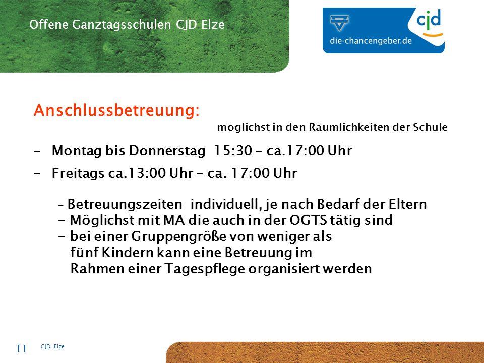CJD-Musterstadt CJD Elze 11 Offene Ganztagsschulen CJD Elze Anschlussbetreuung: möglichst in den Räumlichkeiten der Schule -Montag bis Donnerstag 15:30 – ca.17:00 Uhr -Freitags ca.13:00 Uhr – ca.