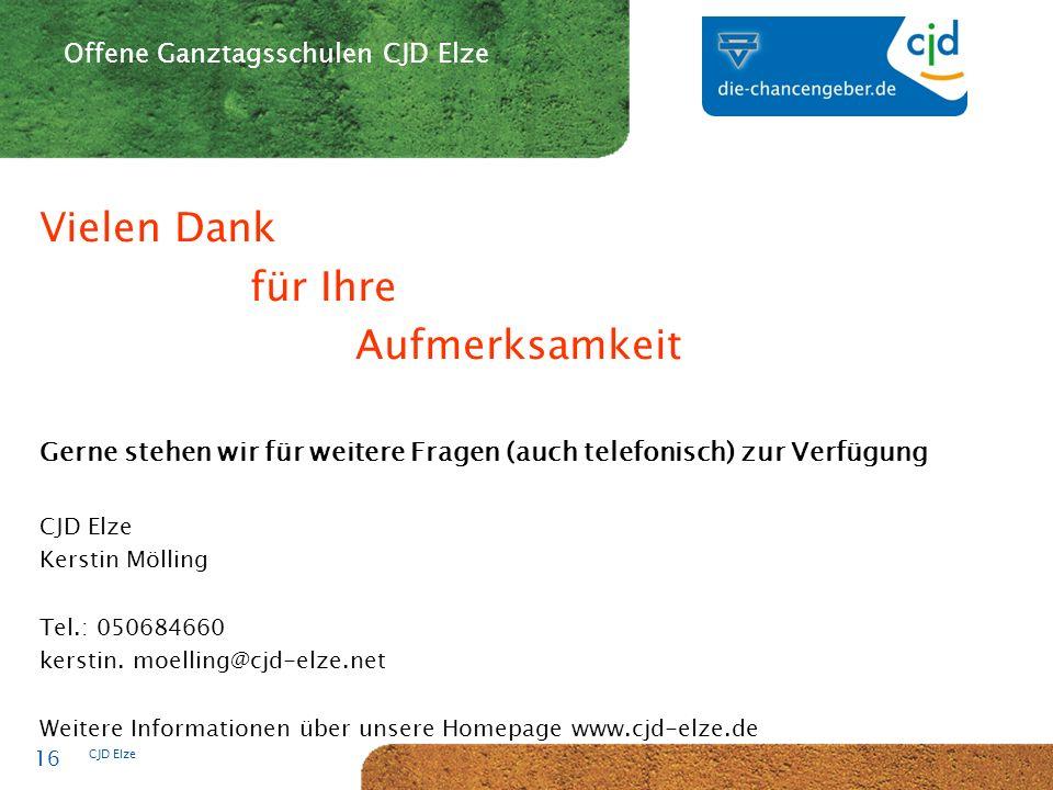 CJD-Musterstadt CJD Elze 16 Offene Ganztagsschulen CJD Elze Vielen Dank für Ihre Aufmerksamkeit Gerne stehen wir für weitere Fragen (auch telefonisch) zur Verfügung CJD Elze Kerstin Mölling Tel.: 050684660 kerstin.