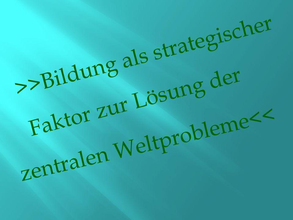 >>Bildung als strategischer Faktor zur Lösung der zentralen Weltprobleme<<