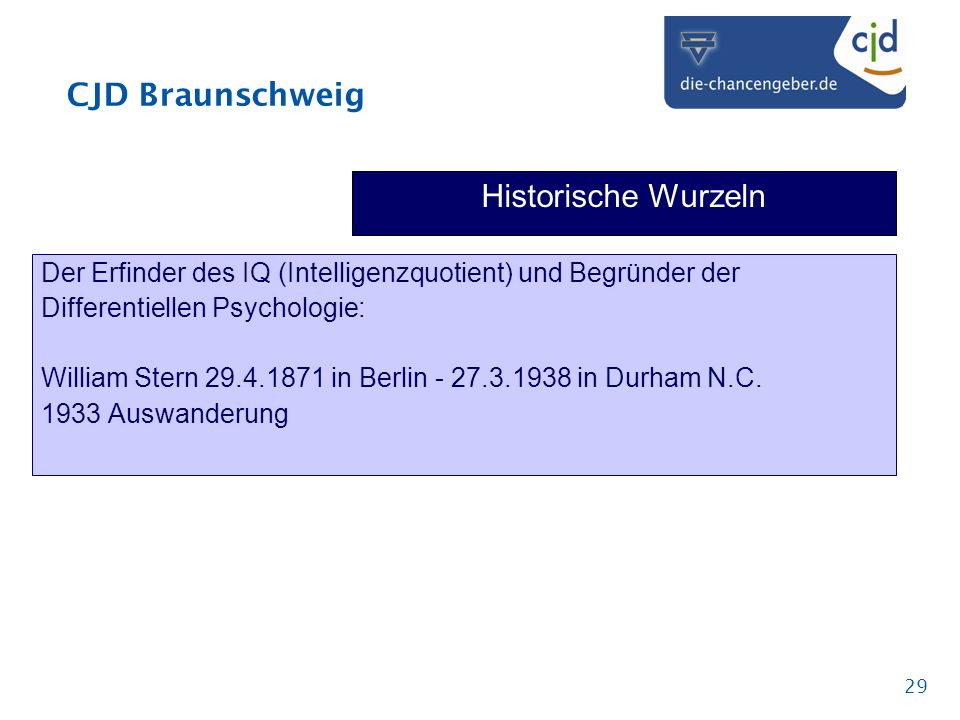 CJD Braunschweig 29 Historische Wurzeln Der Erfinder des IQ (Intelligenzquotient) und Begründer der Differentiellen Psychologie: William Stern 29.4.1871 in Berlin - 27.3.1938 in Durham N.C.