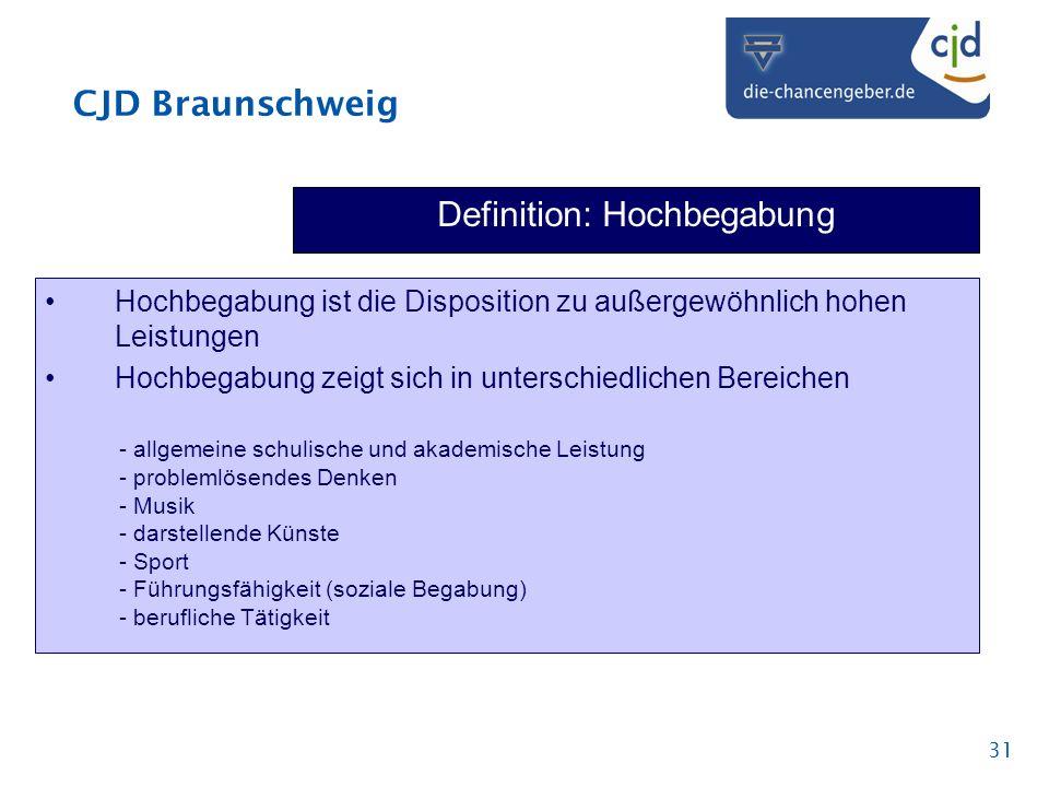 CJD Braunschweig 31 Definition: Hochbegabung Hochbegabung ist die Disposition zu außergewöhnlich hohen Leistungen Hochbegabung zeigt sich in unterschi