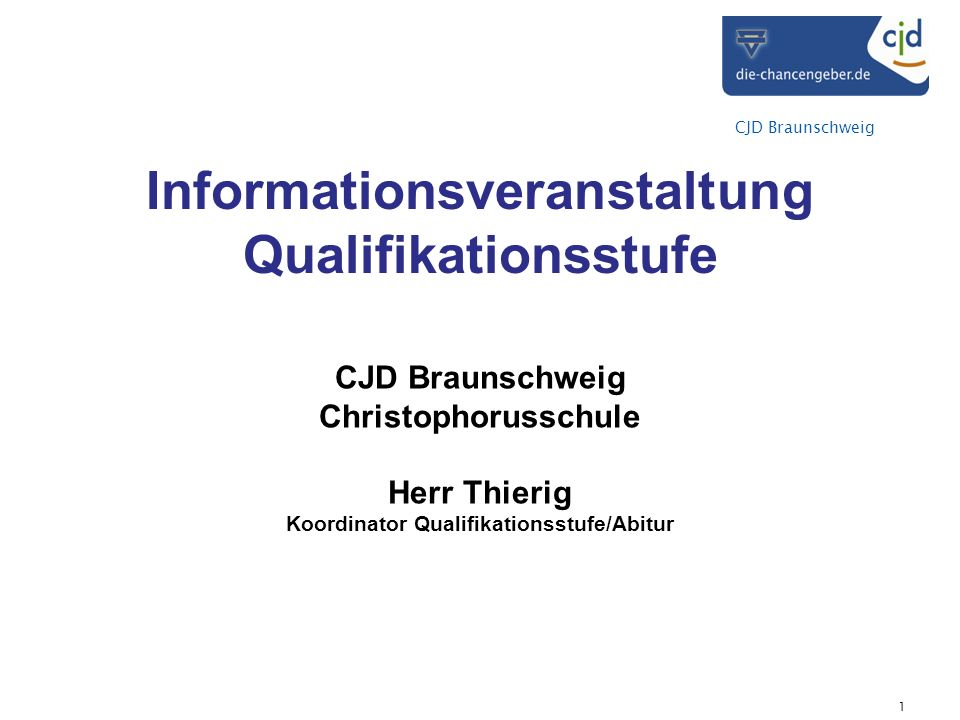 CJD Braunschweig Informationsveranstaltung Qualifikationsstufe CJD Braunschweig Christophorusschule Herr Thierig Koordinator Qualifikationsstufe/Abitur 1