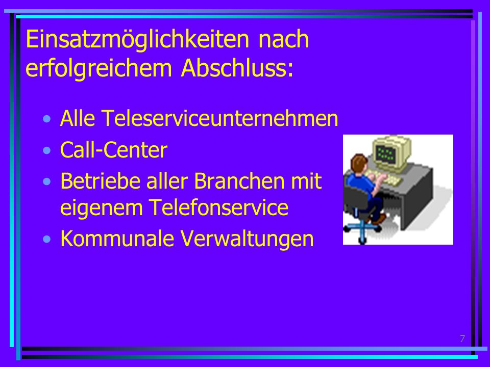 7 Einsatzmöglichkeiten nach erfolgreichem Abschluss: Alle Teleserviceunternehmen Call-Center Betriebe aller Branchen mit eigenem Telefonservice Kommunale Verwaltungen