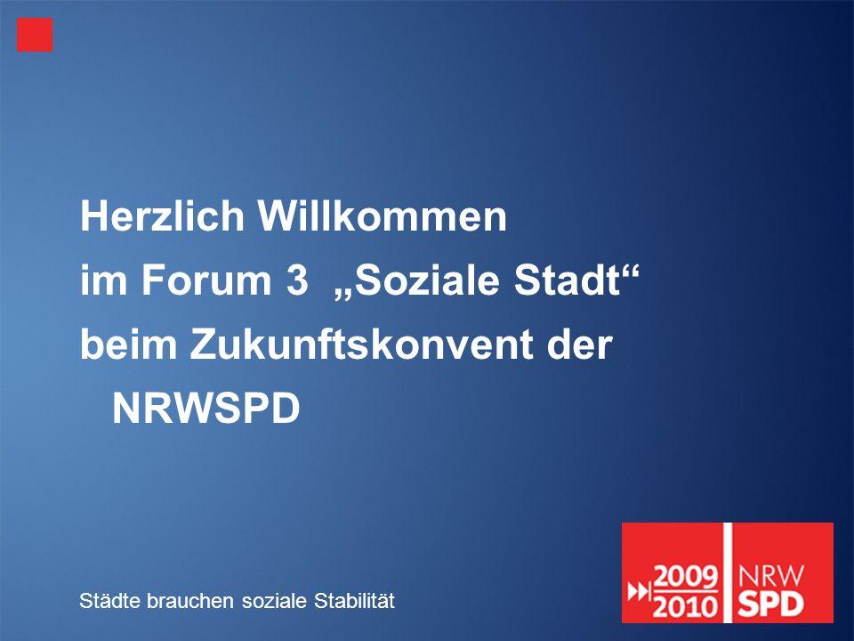 Städte brauchen soziale Stabilität Herzlich Willkommen im Forum 3 Soziale Stadt beim Zukunftskonvent der NRWSPD