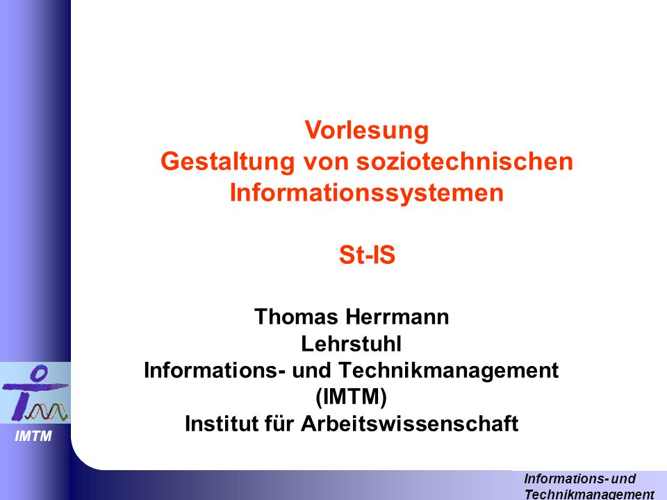 Informations- und Technikmanagement IMTM Thomas Herrmann Lehrstuhl Informations- und Technikmanagement (IMTM) Institut für Arbeitswissenschaft Vorlesung Gestaltung von soziotechnischen Informationssystemen St-IS