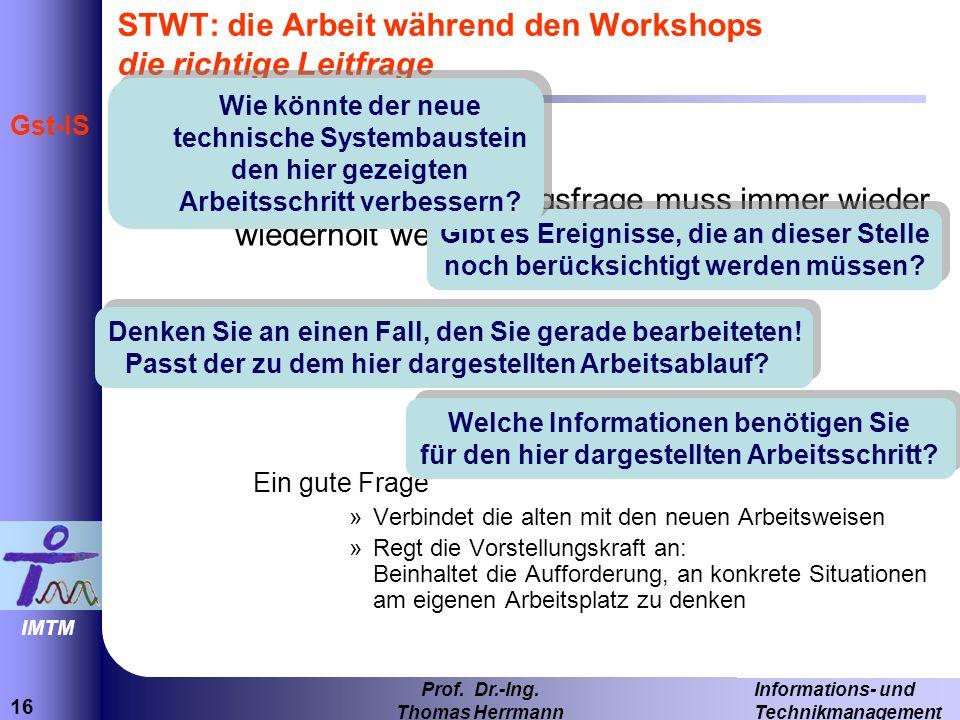 16 Informations- und Technikmanagement Prof. Dr.-Ing. Thomas Herrmann IMTM Gst-IS –Eine zentrale Ausgangsfrage muss immer wieder wiederholt werden Ein