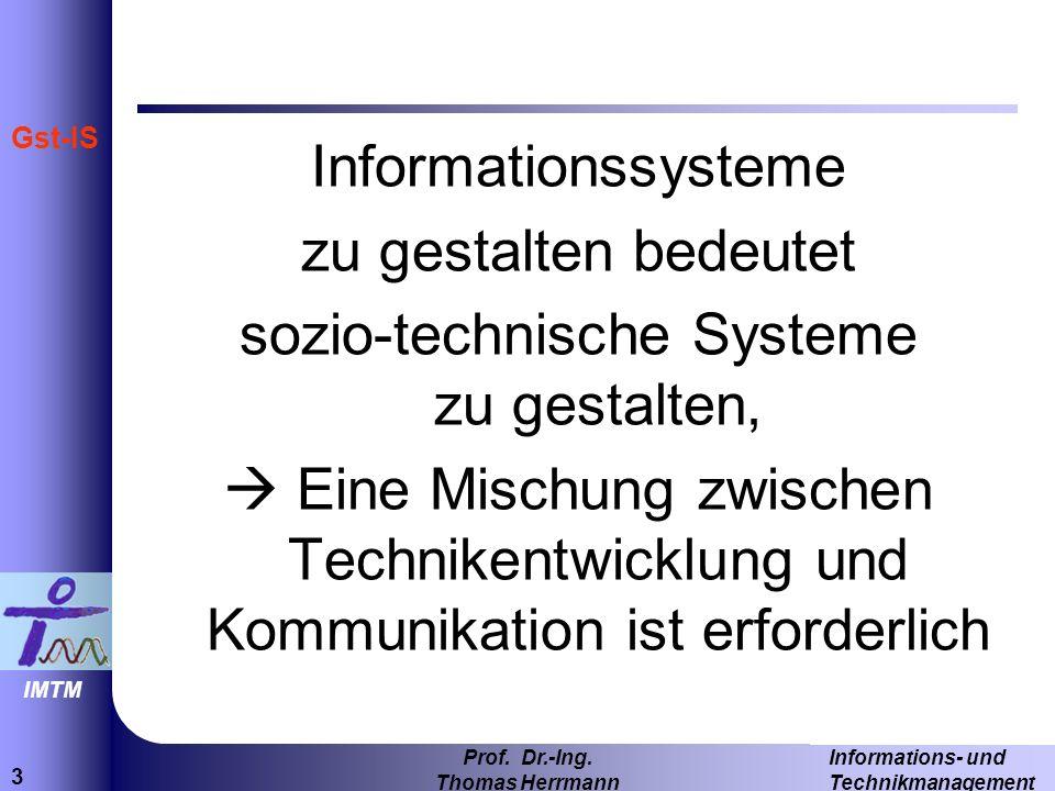 3 Informations- und Technikmanagement Prof. Dr.-Ing. Thomas Herrmann IMTM Gst-IS Informationssysteme zu gestalten bedeutet sozio-technische Systeme zu