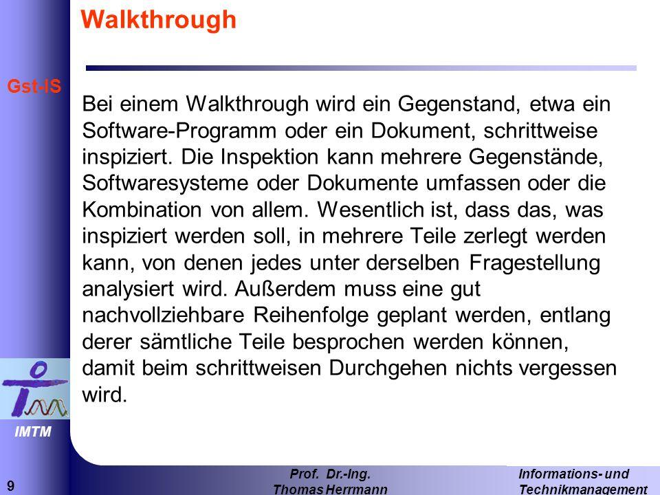 9 Informations- und Technikmanagement Prof. Dr.-Ing. Thomas Herrmann IMTM Gst-IS Walkthrough Bei einem Walkthrough wird ein Gegenstand, etwa ein Softw