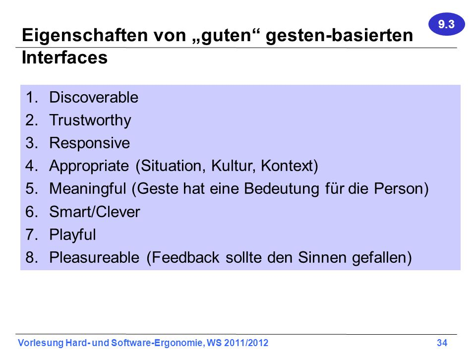 Vorlesung Hard- und Software-Ergonomie, WS 2011/2012 34 Eigenschaften von guten gesten-basierten Interfaces 1.Discoverable 2.Trustworthy 3.Responsive 4.Appropriate (Situation, Kultur, Kontext) 5.Meaningful (Geste hat eine Bedeutung für die Person) 6.Smart/Clever 7.Playful 8.Pleasureable (Feedback sollte den Sinnen gefallen) 9.3