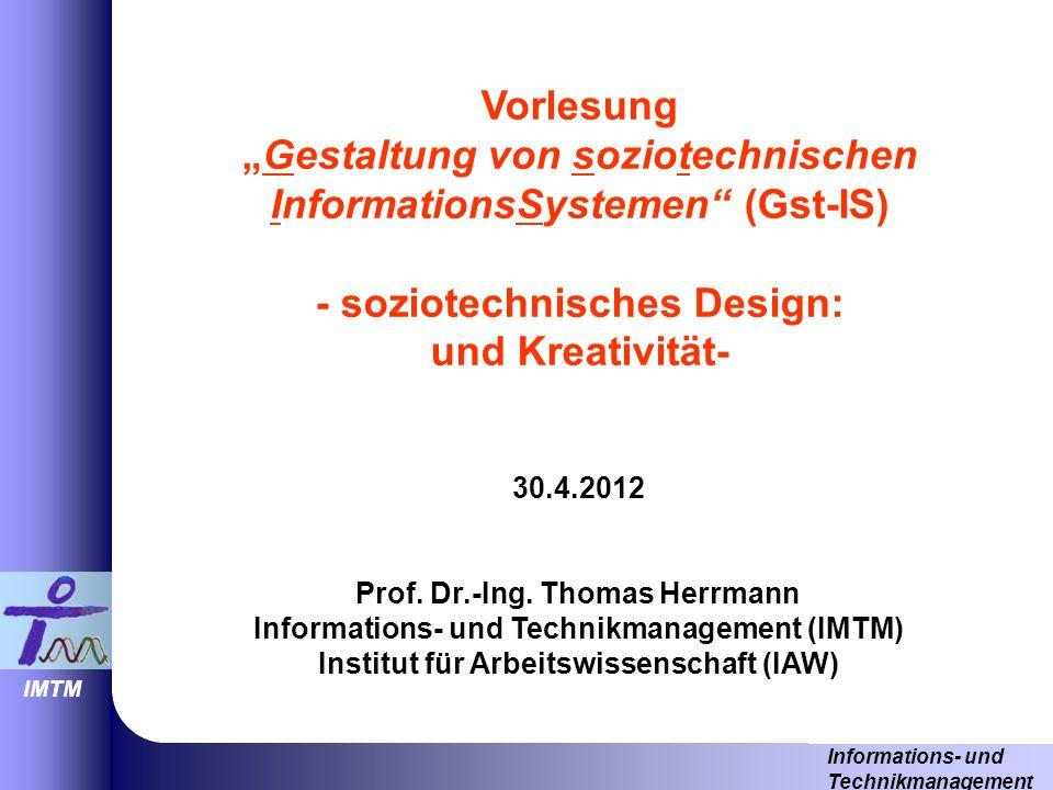 Informations- und Technikmanagement IMTM VorlesungGestaltung von soziotechnischen InformationsSystemen (Gst-IS) - soziotechnisches Design: und Kreativität- 30.4.2012 Prof.