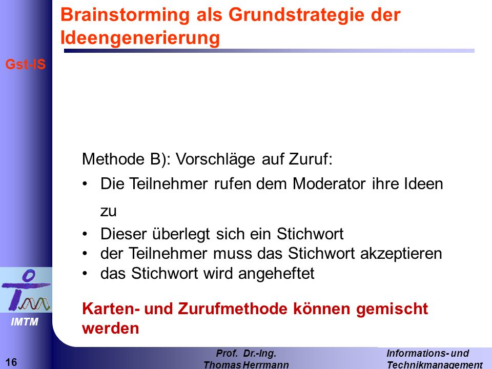 16 Informations- und Technikmanagement Prof. Dr.-Ing. Thomas Herrmann IMTM Gst-IS Brainstorming als Grundstrategie der Ideengenerierung Methode B): Vo