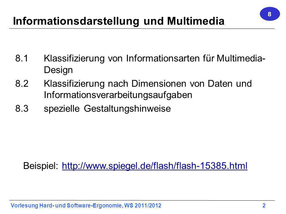 Vorlesung Hard- und Software-Ergonomie, WS 2011/2012 2 Informationsdarstellung und Multimedia 8.1Klassifizierung von Informationsarten für Multimedia- Design 8.2Klassifizierung nach Dimensionen von Daten und Informationsverarbeitungsaufgaben 8.3spezielle Gestaltungshinweise 8 Beispiel: http://www.spiegel.de/flash/flash-15385.htmlhttp://www.spiegel.de/flash/flash-15385.html