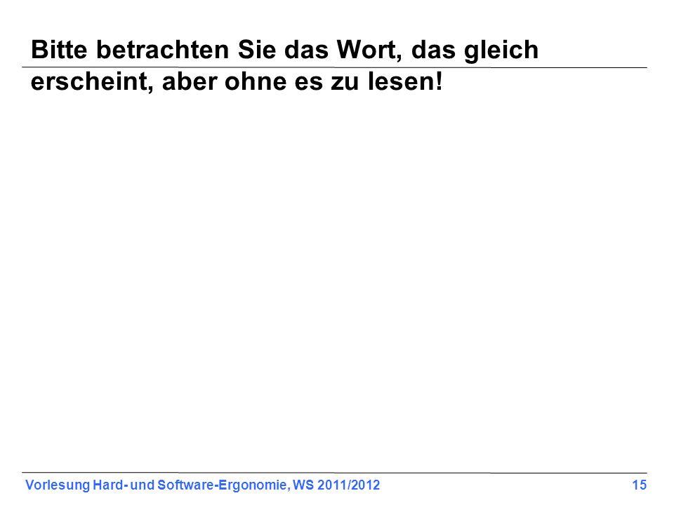 Vorlesung Hard- und Software-Ergonomie, WS 2011/2012 15 Bitte betrachten Sie das Wort, das gleich erscheint, aber ohne es zu lesen!