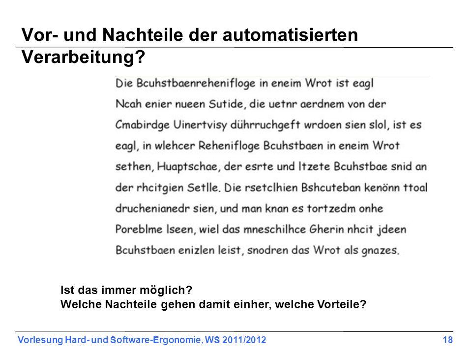 Vorlesung Hard- und Software-Ergonomie, WS 2011/2012 18 Vor- und Nachteile der automatisierten Verarbeitung? Ist das immer möglich? Welche Nachteile g