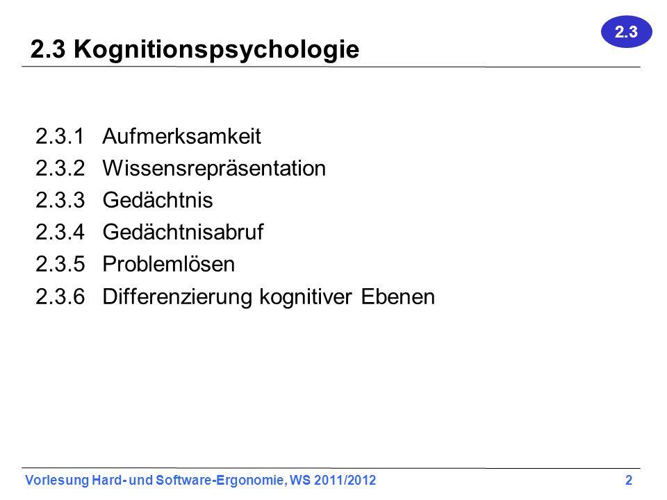 Vorlesung Hard- und Software-Ergonomie, WS 2011/2012 2 2.3 Kognitionspsychologie 2.3.1Aufmerksamkeit 2.3.2Wissensrepräsentation 2.3.3Gedächtnis 2.3.4 Gedächtnisabruf 2.3.5Problemlösen 2.3.6Differenzierung kognitiver Ebenen 2.3