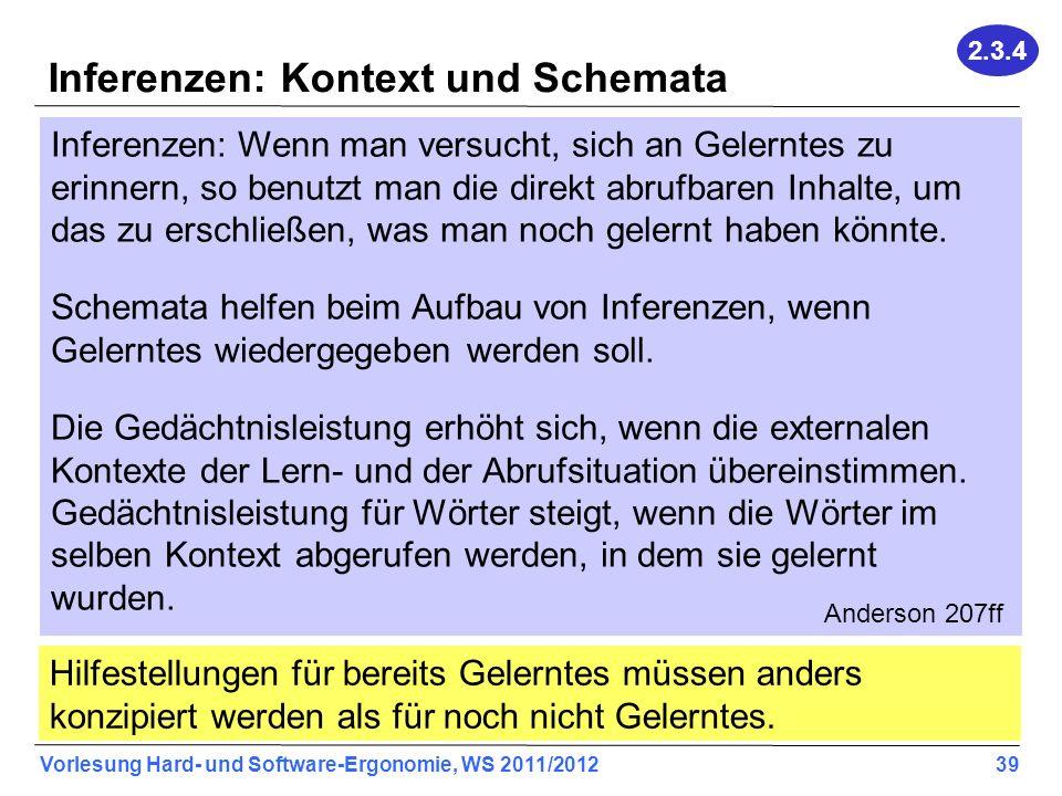 Vorlesung Hard- und Software-Ergonomie, WS 2011/2012 39 Inferenzen: Kontext und Schemata Inferenzen: Wenn man versucht, sich an Gelerntes zu erinnern, so benutzt man die direkt abrufbaren Inhalte, um das zu erschließen, was man noch gelernt haben könnte.