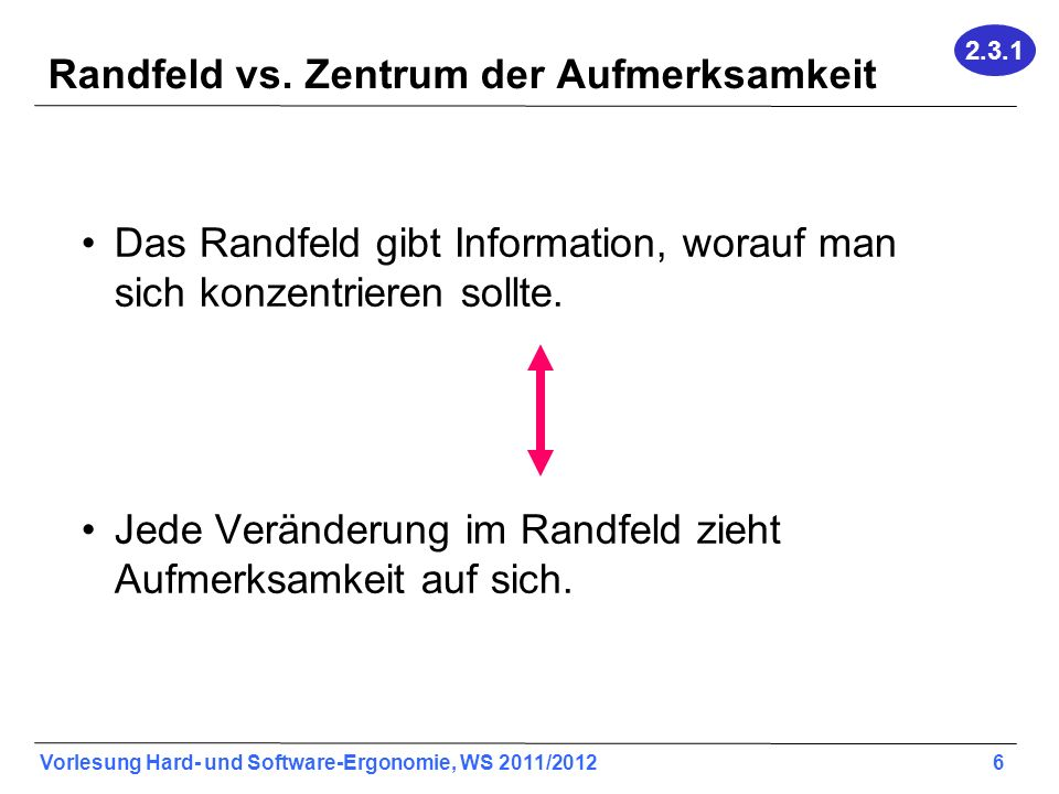 Vorlesung Hard- und Software-Ergonomie, WS 2011/2012 6 Randfeld vs. Zentrum der Aufmerksamkeit Das Randfeld gibt Information, worauf man sich konzentr
